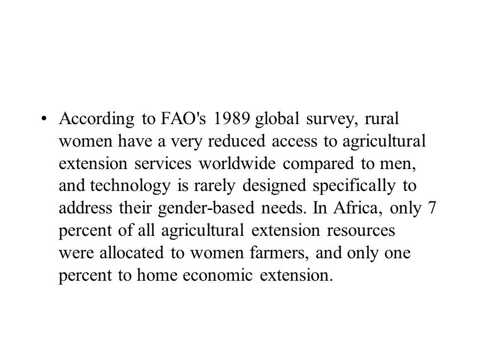 According to FAO's 1989 global survey, rural women have a very reduced access to agricultural extension services worldwide compared to men, and techno