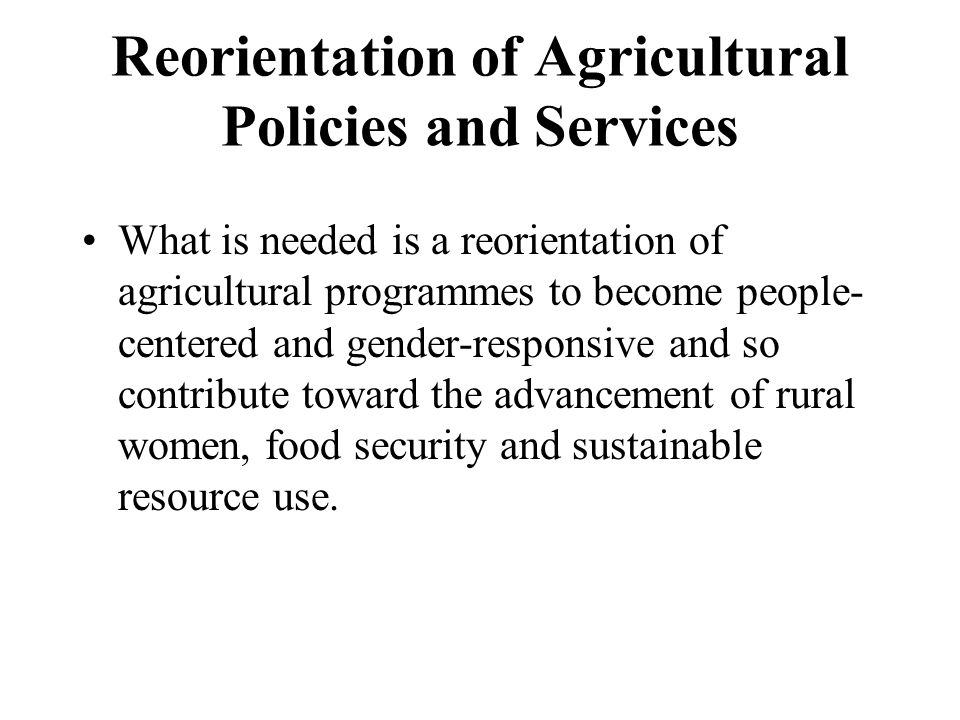 Reorientation of Agricultural Policies and Services What is needed is a reorientation of agricultural programmes to become people- centered and gender