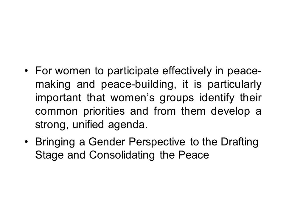 For women to participate effectively in peace- making and peace-building, it is particularly important that women's groups identify their common prior