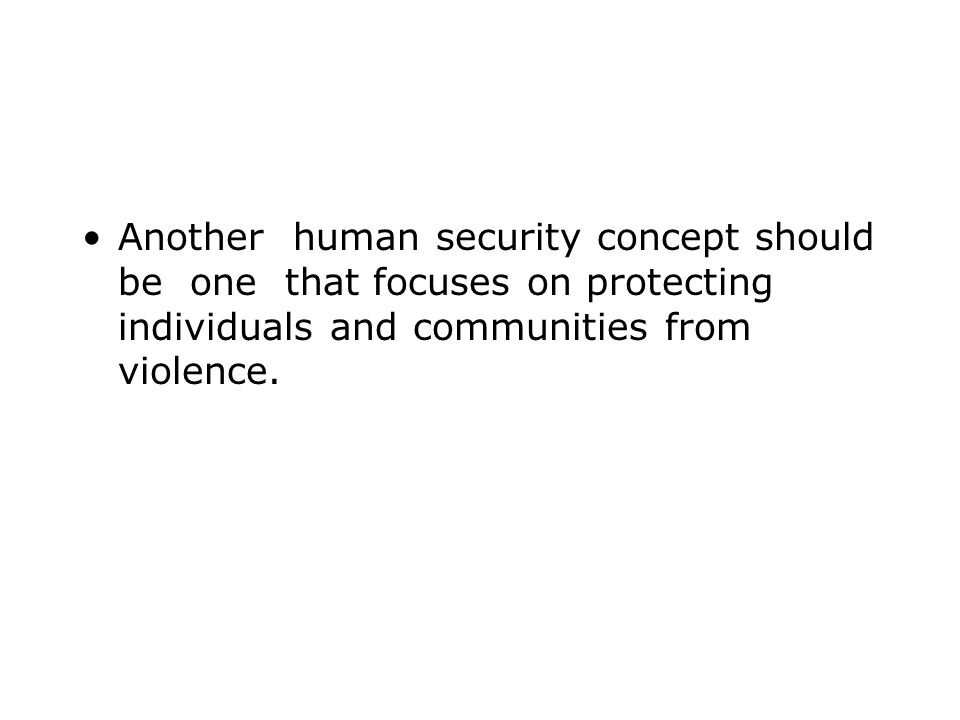 Another human security concept should be one that focuses on protecting individuals and communities from violence.