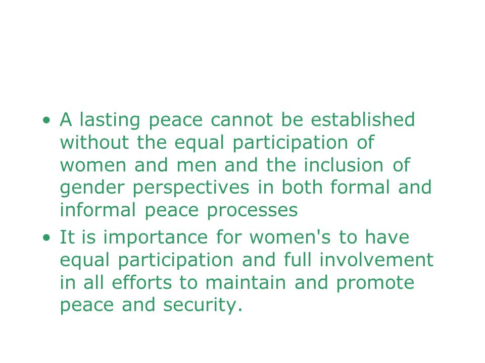 A lasting peace cannot be established without the equal participation of women and men and the inclusion of gender perspectives in both formal and inf