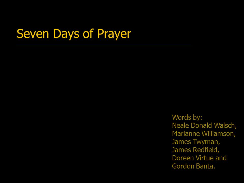 Seven Days of Prayer Words by: Neale Donald Walsch, Marianne Williamson, James Twyman, James Redfield, Doreen Virtue and Gordon Banta.
