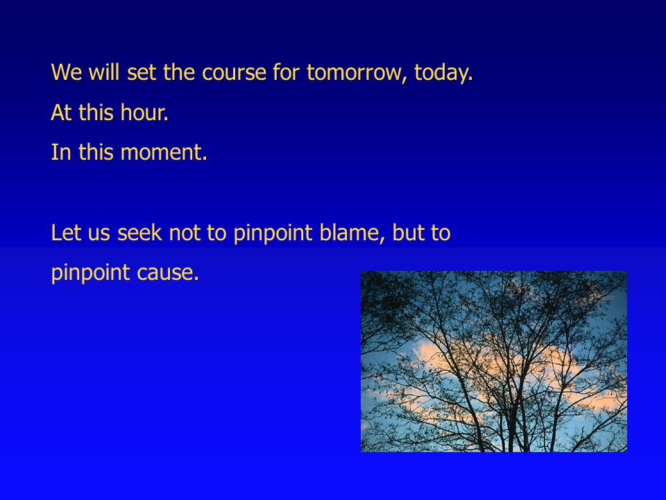 We will set the course for tomorrow, today. At this hour. In this moment. Let us seek not to pinpoint blame, but to pinpoint cause.