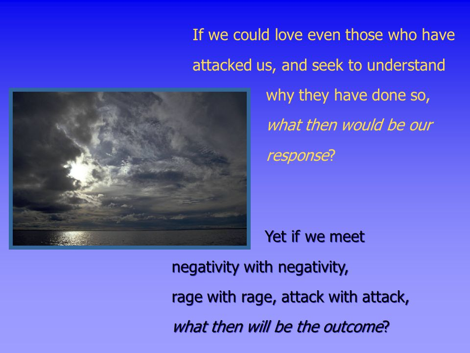 If we could love even those who have attacked us, and seek to understand why they have done so, what then would be our response? Yet if we meet negati