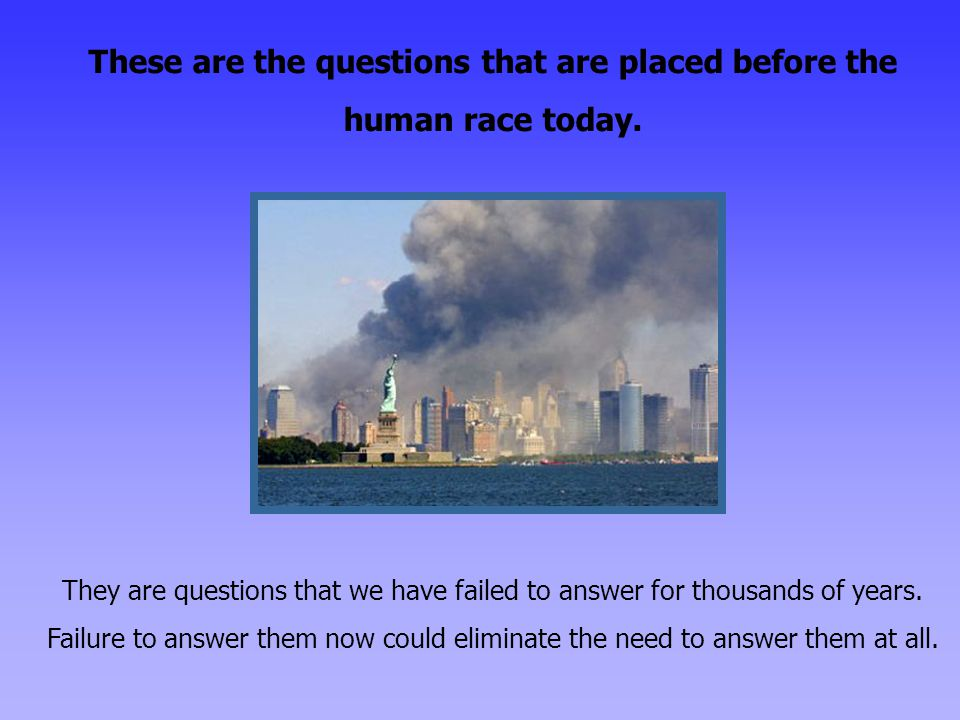 These are the questions that are placed before the human race today.