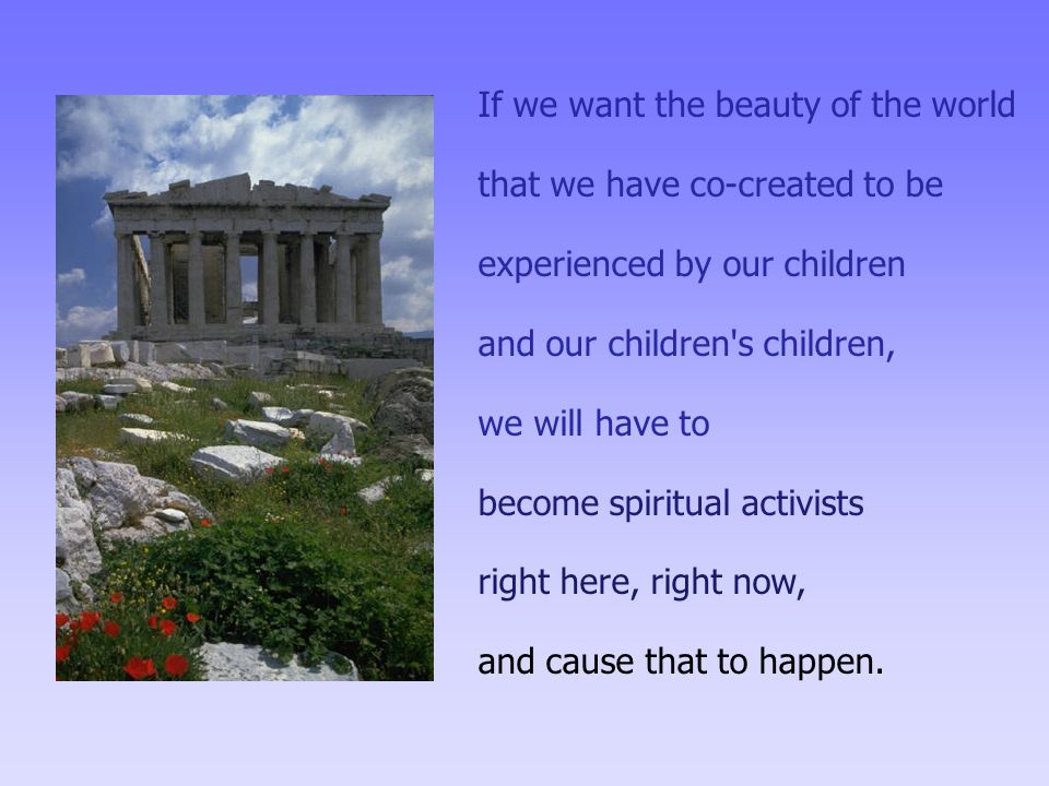 If we want the beauty of the world that we have co-created to be experienced by our children and our children s children, we will have to become spiritual activists right here, right now, and cause that to happen.