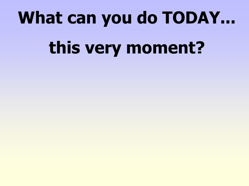 What can you do TODAY... this very moment