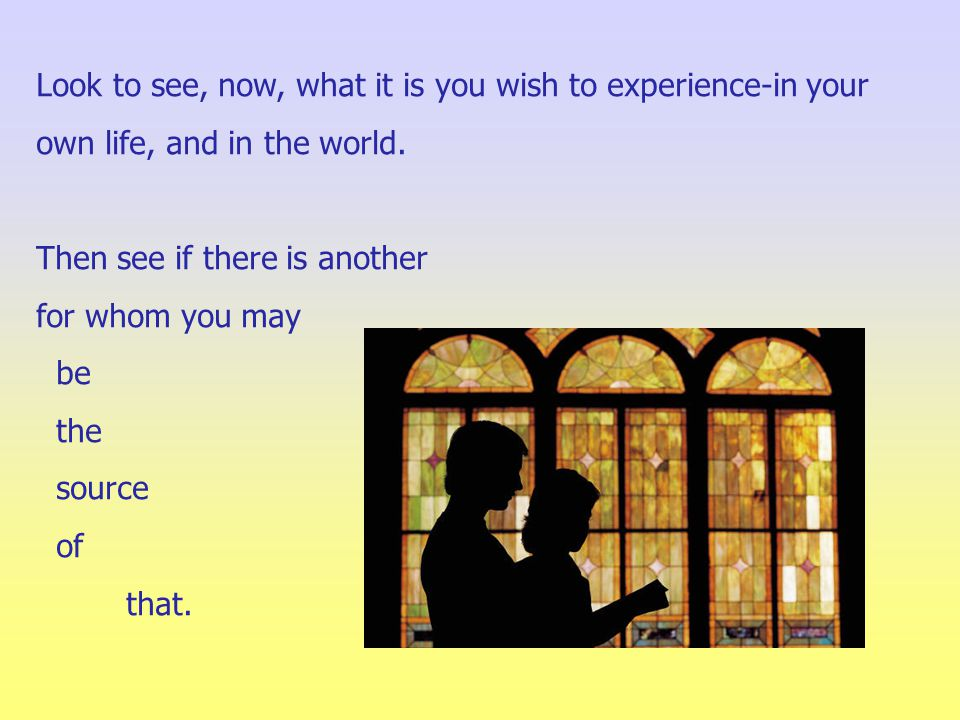 Look to see, now, what it is you wish to experience-in your own life, and in the world.