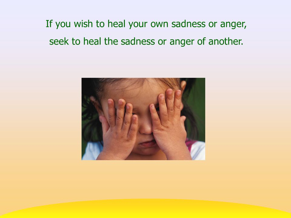 If you wish to heal your own sadness or anger, seek to heal the sadness or anger of another.