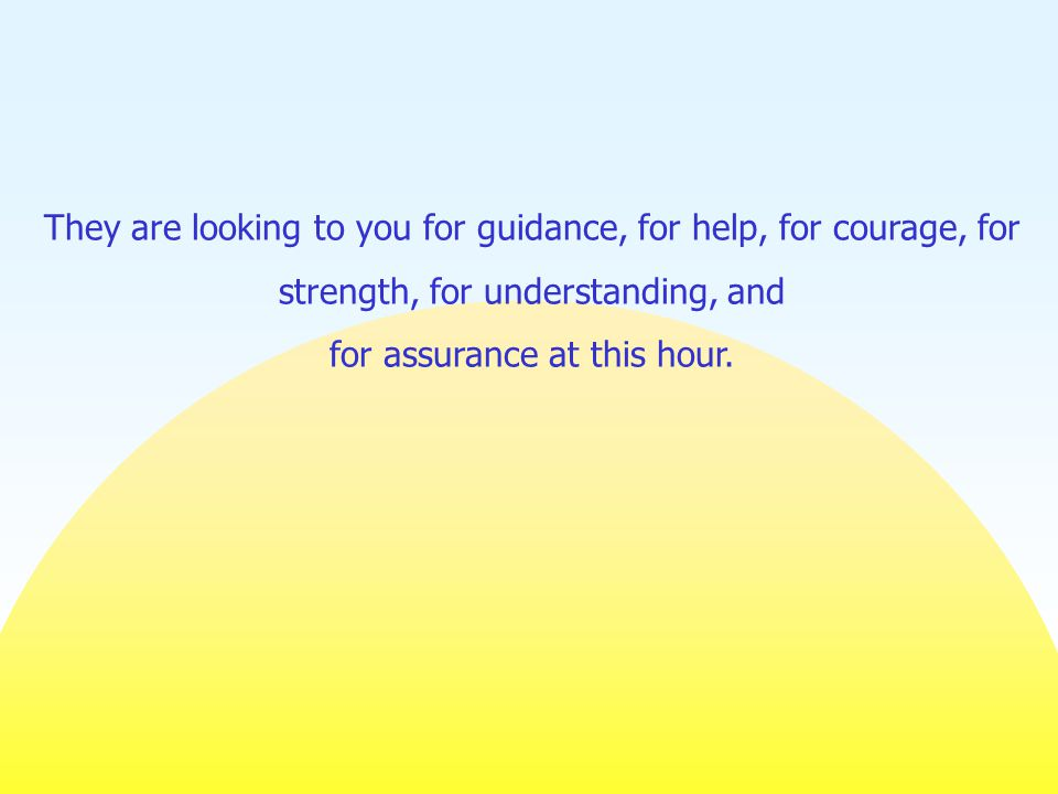 They are looking to you for guidance, for help, for courage, for strength, for understanding, and for assurance at this hour.