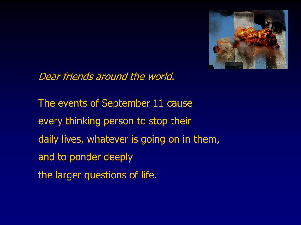 Dear friends around the world. The events of September 11 cause every thinking person to stop their daily lives, whatever is going on in them, and to