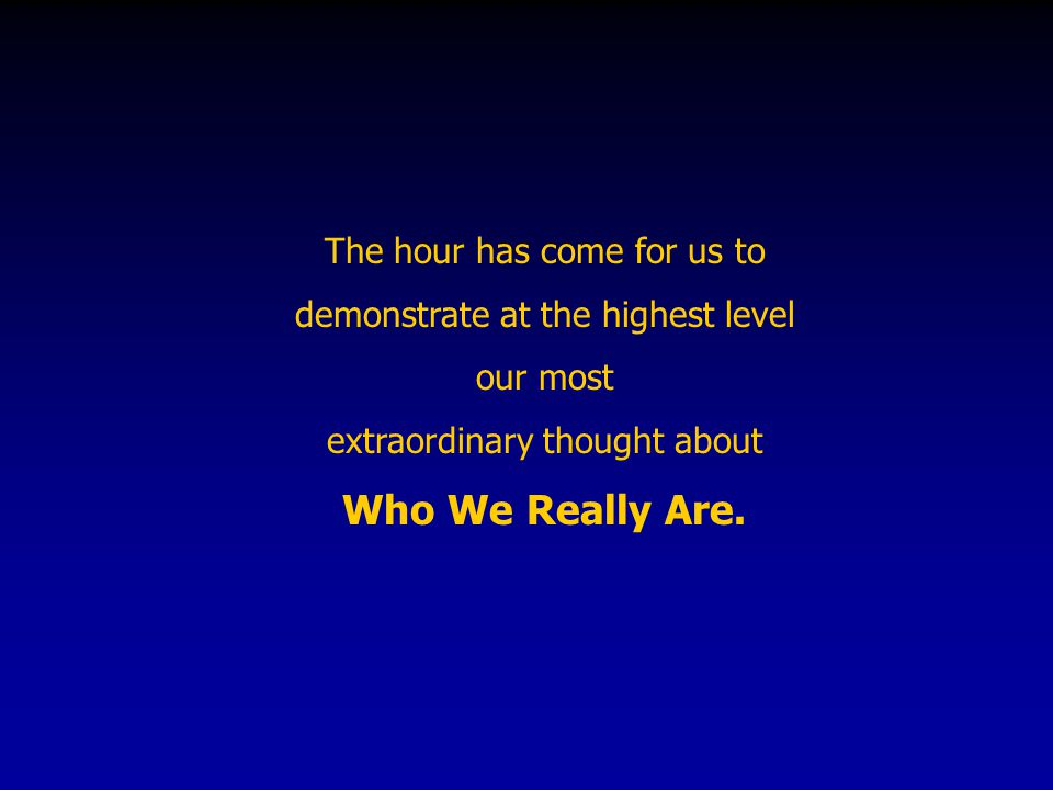 The hour has come for us to demonstrate at the highest level our most extraordinary thought about Who We Really Are.