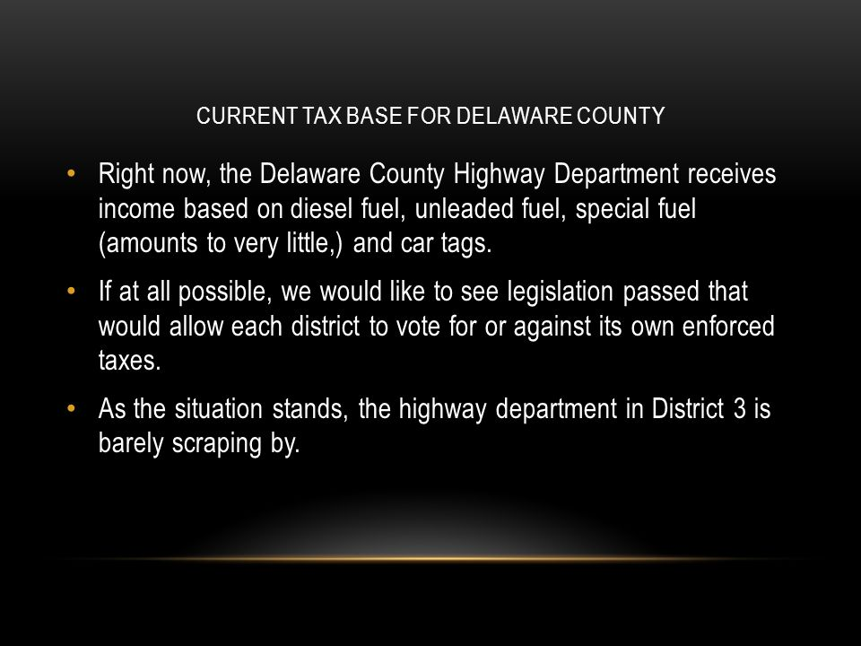 CURRENT TAX BASE FOR DELAWARE COUNTY Right now, the Delaware County Highway Department receives income based on diesel fuel, unleaded fuel, special fu