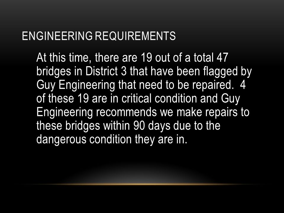 ENGINEERING REQUIREMENTS At this time, there are 19 out of a total 47 bridges in District 3 that have been flagged by Guy Engineering that need to be