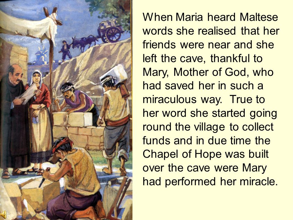 When Maria heard Maltese words she realised that her friends were near and she left the cave, thankful to Mary, Mother of God, who had saved her in such a miraculous way.