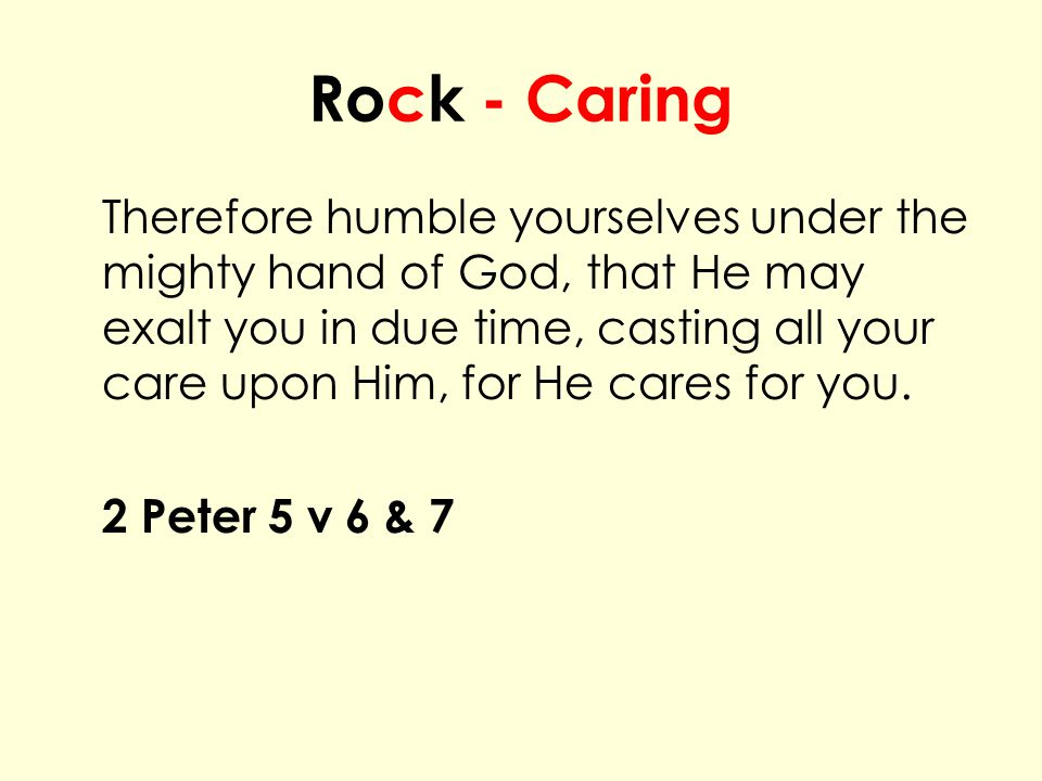 Rock - Caring Therefore humble yourselves under the mighty hand of God, that He may exalt you in due time, casting all your care upon Him, for He cares for you.
