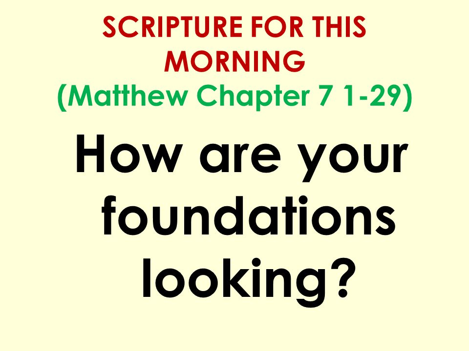 SCRIPTURE FOR THIS MORNING (Matthew Chapter 7 1-29) How are your foundations looking?