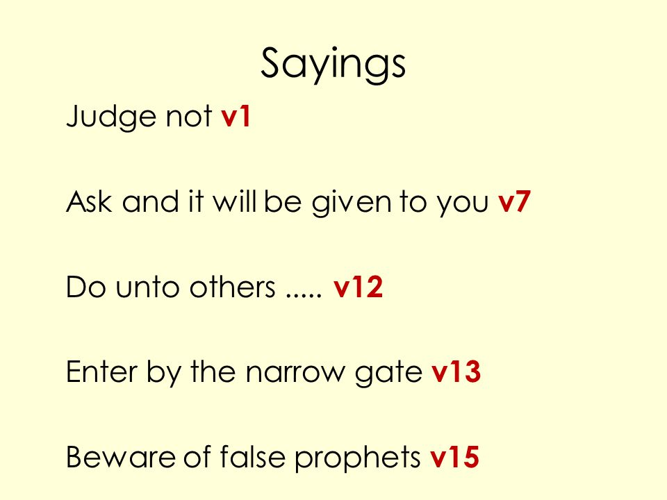 Sayings Judge not v1 Ask and it will be given to you v7 Do unto others.....