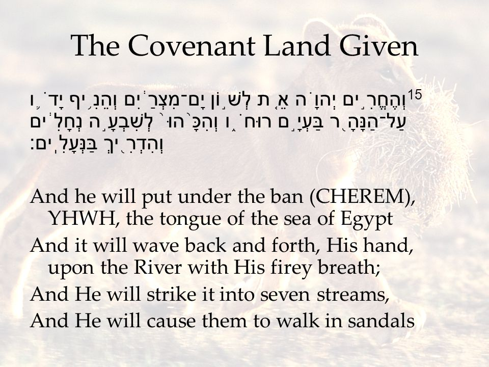 The Covenant Land Given 15 וְהֶחֱרִ ֣ ים יְהוָ ֗ ה אֵ ֚ ת לְשׁ ֣ וֹן יָם־מִצְרַ ֔ יִם וְהֵנִ ֥ יף יָדֹ ֛ ו עַל־הַנָּהָ ֖ ר בַּעְיָ ֣ ם רוּחֹ ֑ ו וְהִכָּ ֨ הוּ ֙ לְשִׁבְעָ ֣ ה נְחָלִ ֔ ים וְהִדְרִ ֖ יךְ בַּנְּעָלִֽים׃ And he will put under the ban (CHEREM), YHWH, the tongue of the sea of Egypt And it will wave back and forth, His hand, upon the River with His firey breath; And He will strike it into seven streams, And He will cause them to walk in sandals