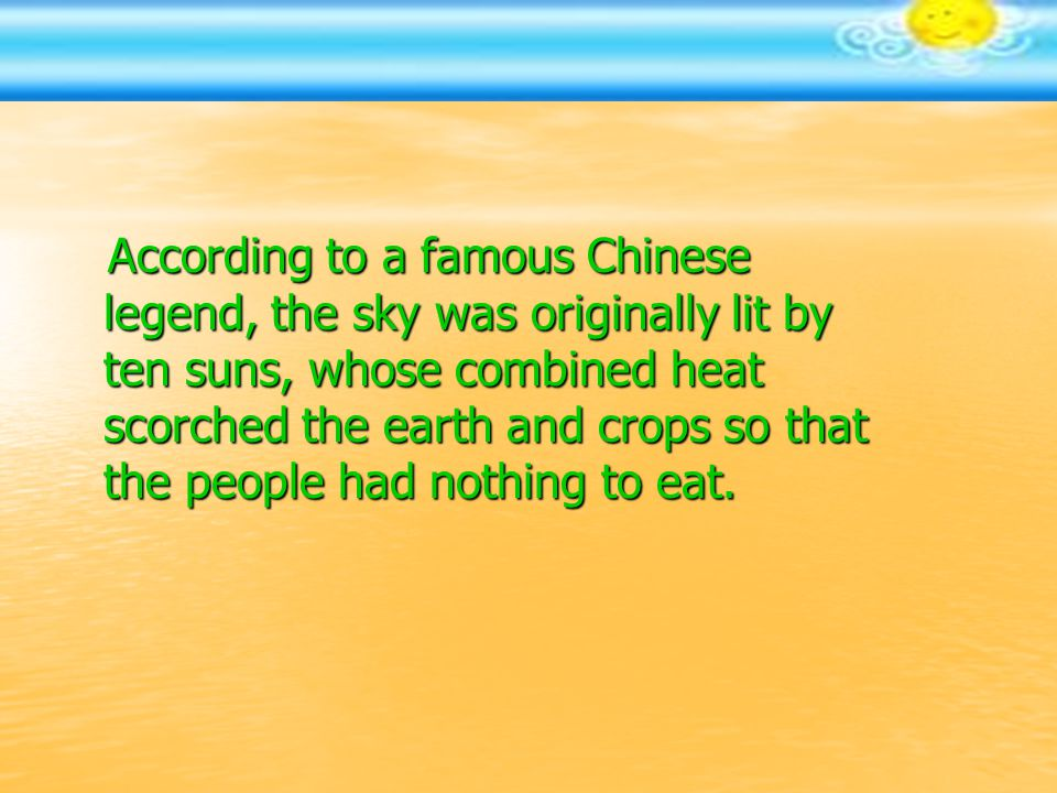 According to a famous Chinese legend, the sky was originally lit by ten suns, whose combined heat scorched the earth and crops so that the people had nothing to eat.