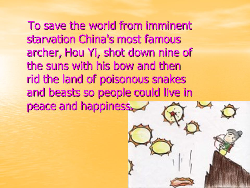To save the world from imminent starvation China s most famous archer, Hou Yi, shot down nine of the suns with his bow and then rid the land of poisonous snakes and beasts so people could live in peace and happiness.
