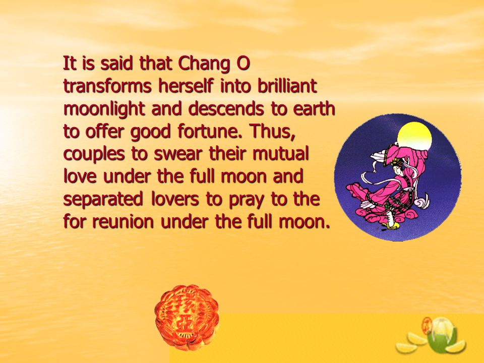 It is said that Chang O transforms herself into brilliant moonlight and descends to earth to offer good fortune.