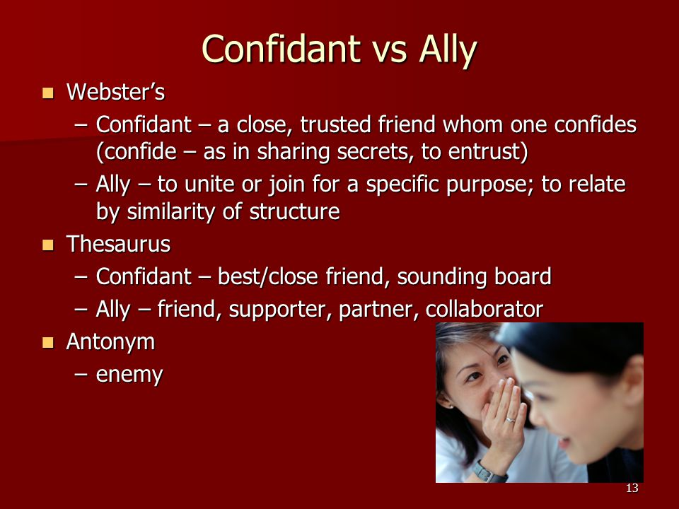 13 Confidant vs Ally Webster's Webster's –Confidant – a close, trusted friend whom one confides (confide – as in sharing secrets, to entrust) –Ally – to unite or join for a specific purpose; to relate by similarity of structure Thesaurus Thesaurus –Confidant – best/close friend, sounding board –Ally – friend, supporter, partner, collaborator Antonym Antonym –enemy