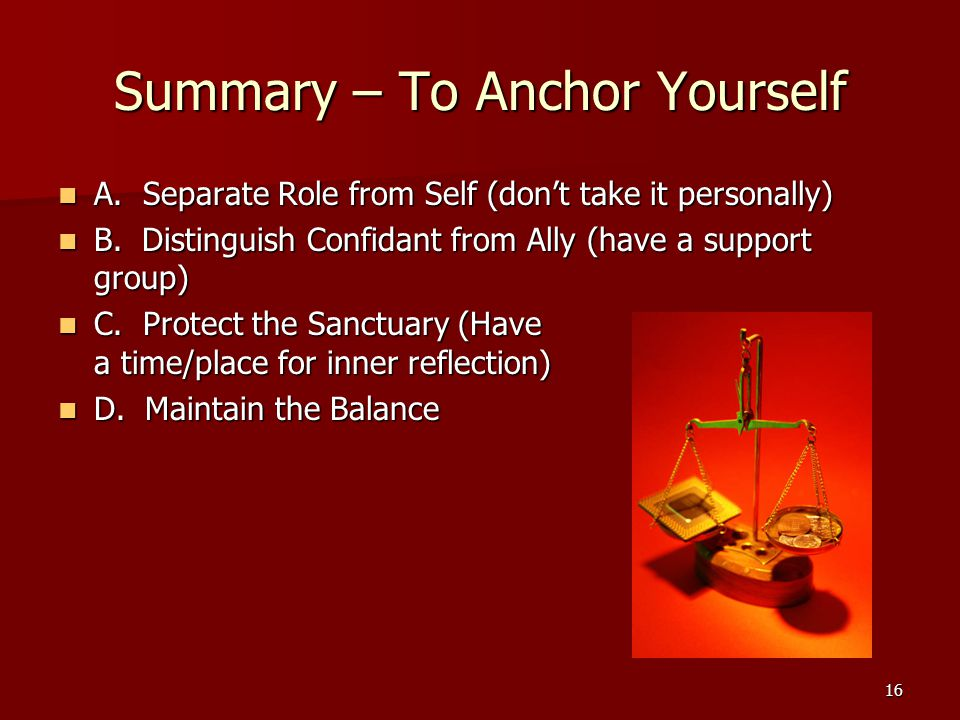 16 Summary – To Anchor Yourself A. Separate Role from Self (don't take it personally) A.