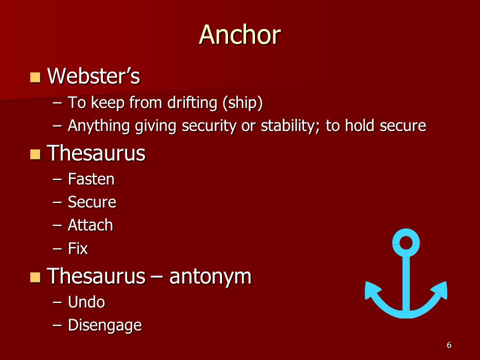 6 Anchor Webster's Webster's –To keep from drifting (ship) –Anything giving security or stability; to hold secure Thesaurus Thesaurus –Fasten –Secure