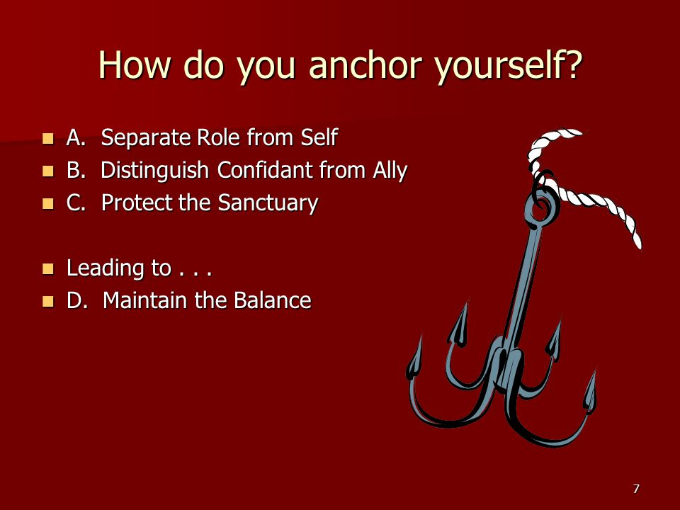 7 How do you anchor yourself? A. Separate Role from Self A. Separate Role from Self B. Distinguish Confidant from Ally B. Distinguish Confidant from A