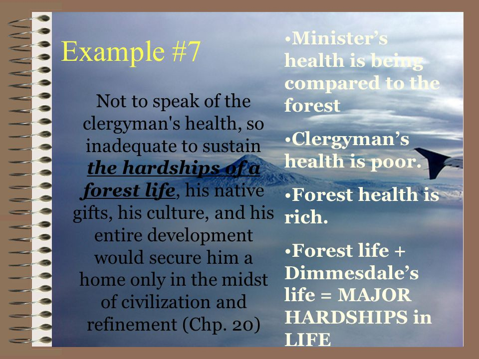 Example #7 Not to speak of the clergyman s health, so inadequate to sustain the hardships of a forest life, his native gifts, his culture, and his entire development would secure him a home only in the midst of civilization and refinement (Chp.