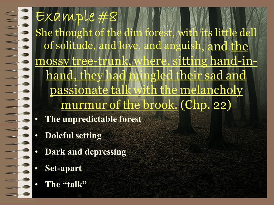 Example #8 She thought of the dim forest, with its little dell of solitude, and love, and anguish, and the mossy tree-trunk, where, sitting hand-in- hand, they had mingled their sad and passionate talk with the melancholy murmur of the brook.