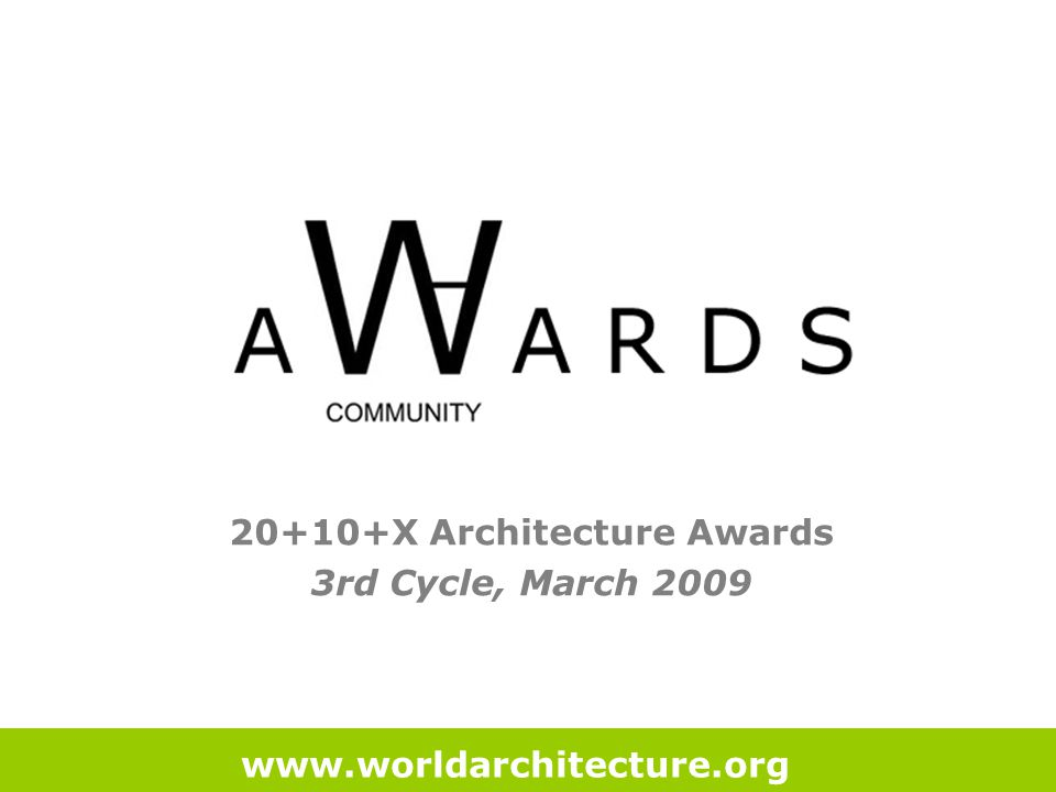20+10+X Architecture Awards 3rd Cycle, March 2009 www.worldarchitecture.org