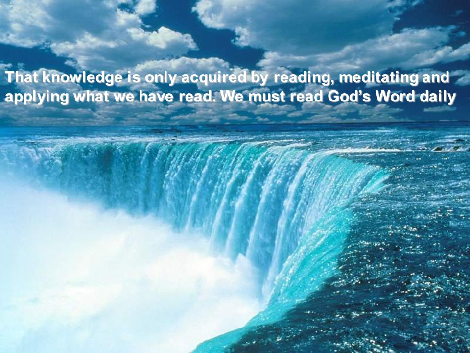 That knowledge is only acquired by reading, meditating and applying what we have read.