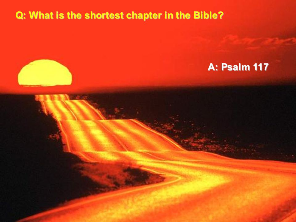 Q: What is the shortest chapter in the Bible A: Psalm 117
