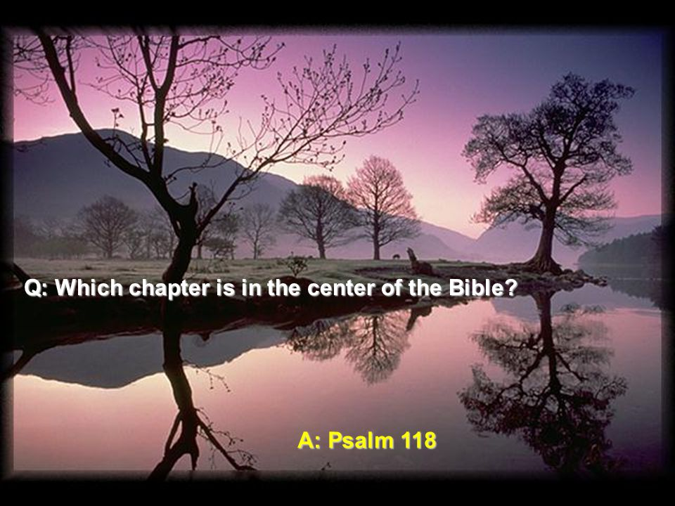 Q: Which chapter is in the center of the Bible A: Psalm 118