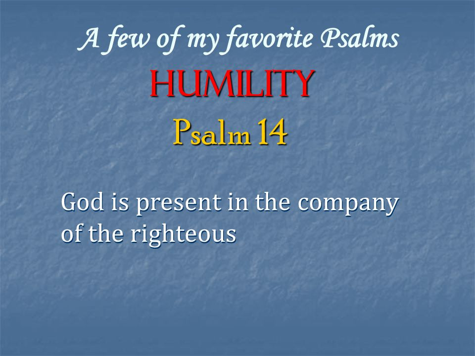 A few of my favorite Psalms Humility God is present in the company of the righteous God is present in the company of the righteous Psalm 14