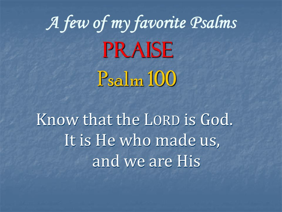 A few of my favorite Psalms Praise Know that the L ORD is God. It is He who made us, and we are His Know that the L ORD is God. It is He who made us,