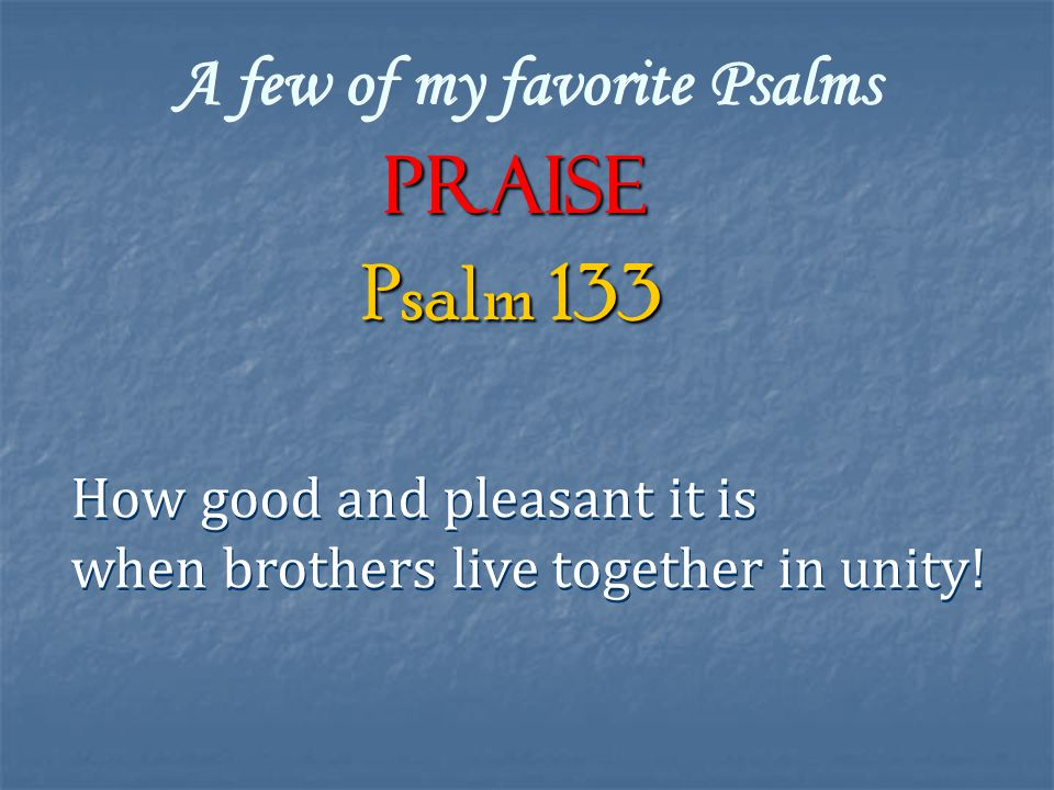 A few of my favorite Psalms Praise How good and pleasant it is when brothers live together in unity.