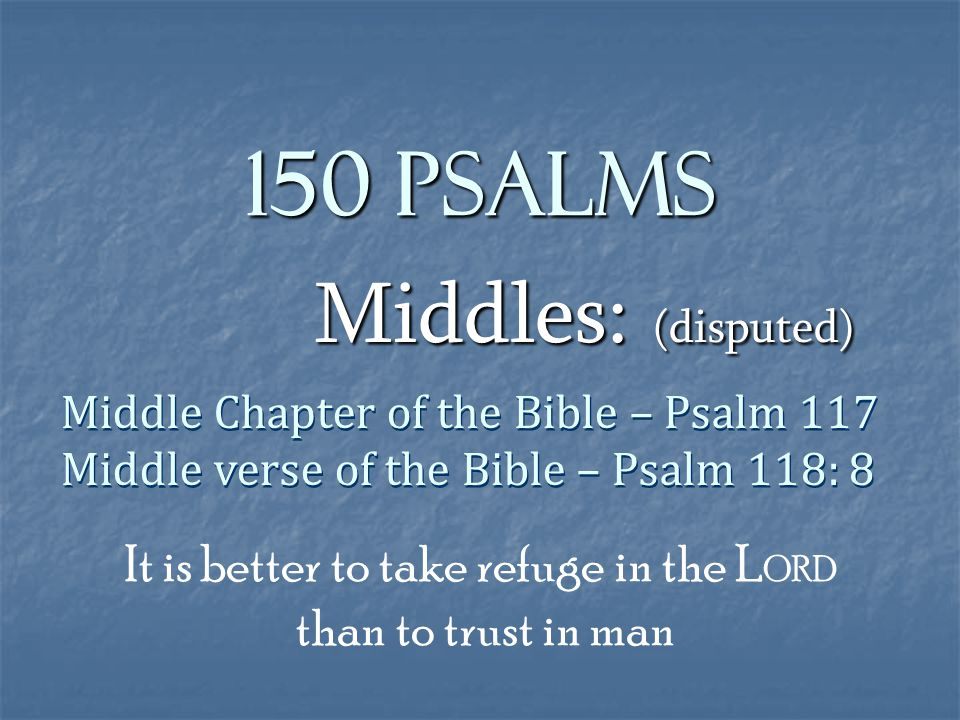 150 Psalms Middles: (disputed) Middle Chapter of the Bible – Psalm 117 Middle verse of the Bible – Psalm 118: 8 Middle Chapter of the Bible – Psalm 117 Middle verse of the Bible – Psalm 118: 8 It is better to take refuge in the L ORD than to trust in man
