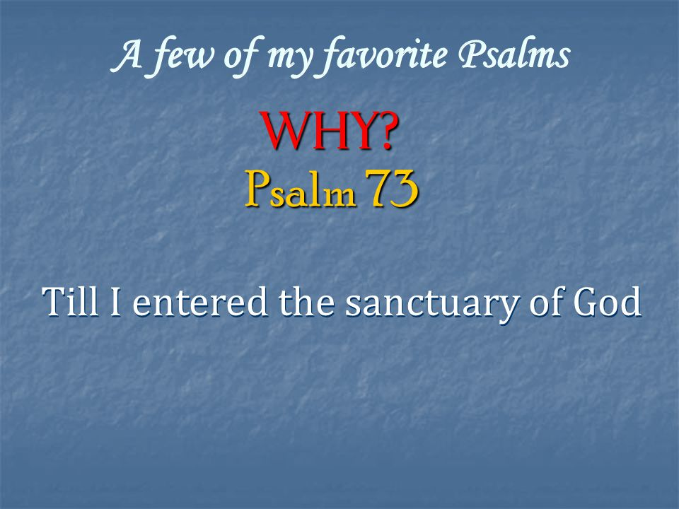 A few of my favorite Psalms Why Till I entered the sanctuary of God Psalm 73