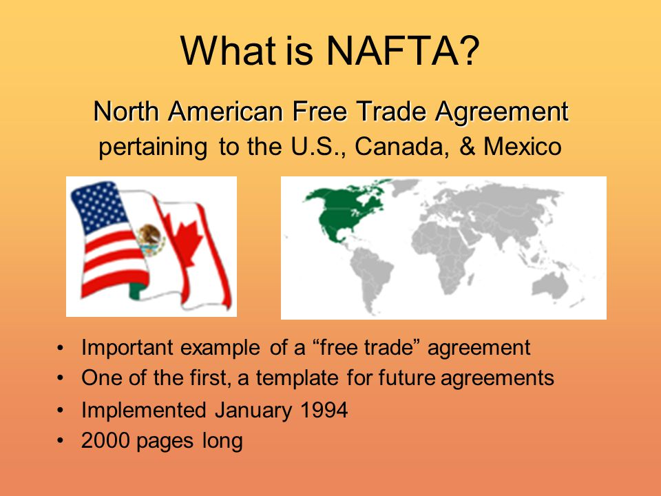 "What is NAFTA? North American Free Trade Agreement pertaining to the U.S., Canada, & Mexico Important example of a ""free trade"" agreement One of the f"