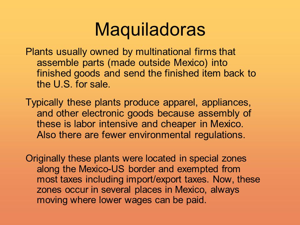 Maquiladoras Plants usually owned by multinational firms that assemble parts (made outside Mexico) into finished goods and send the finished item back to the U.S.