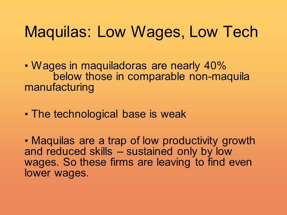 Maquilas: Low Wages, Low Tech Wages in maquiladoras are nearly 40% below those in comparable non-maquila manufacturing The technological base is weak Maquilas are a trap of low productivity growth and reduced skills – sustained only by low wages.