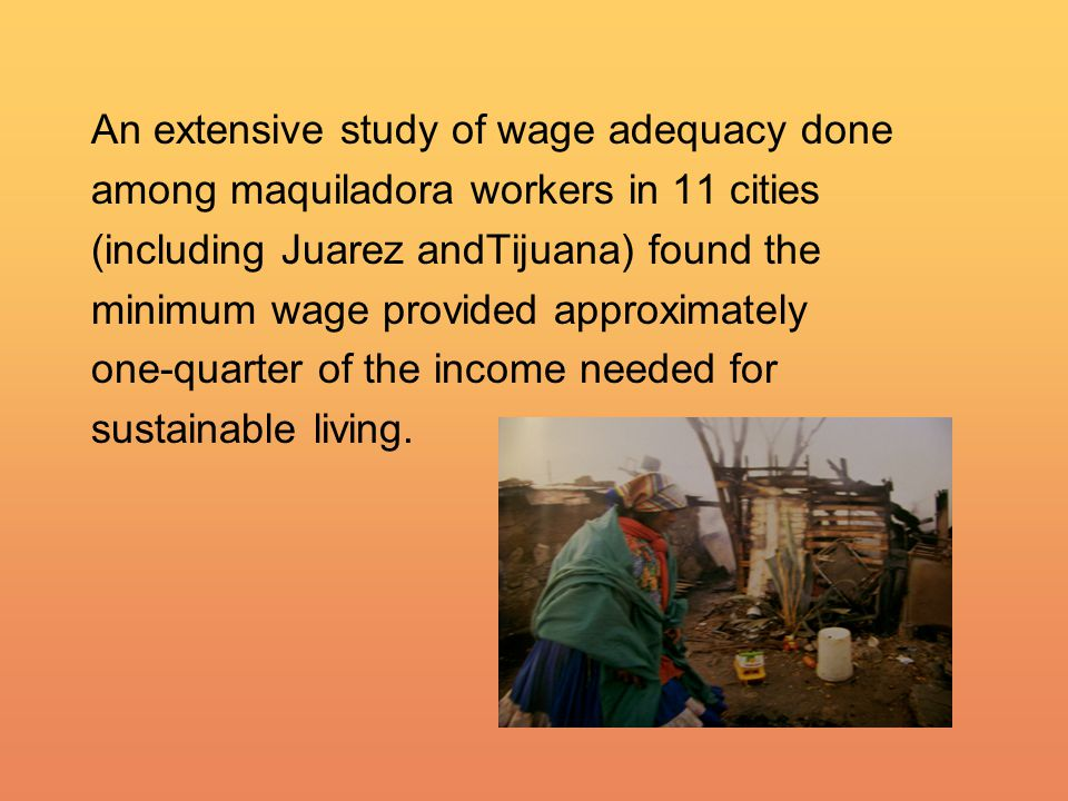 An extensive study of wage adequacy done among maquiladora workers in 11 cities (including Juarez andTijuana) found the minimum wage provided approximately one-quarter of the income needed for sustainable living.