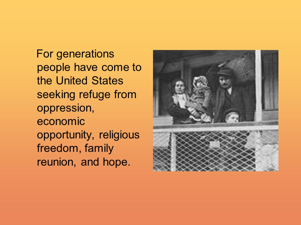 For generations people have come to the United States seeking refuge from oppression, economic opportunity, religious freedom, family reunion, and hope.