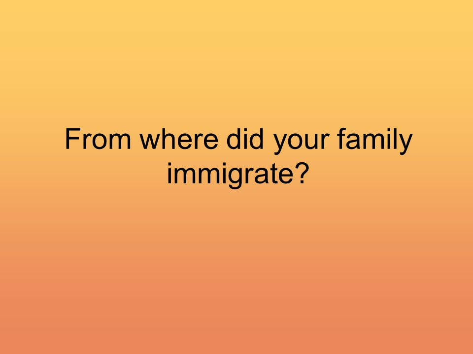 From where did your family immigrate?