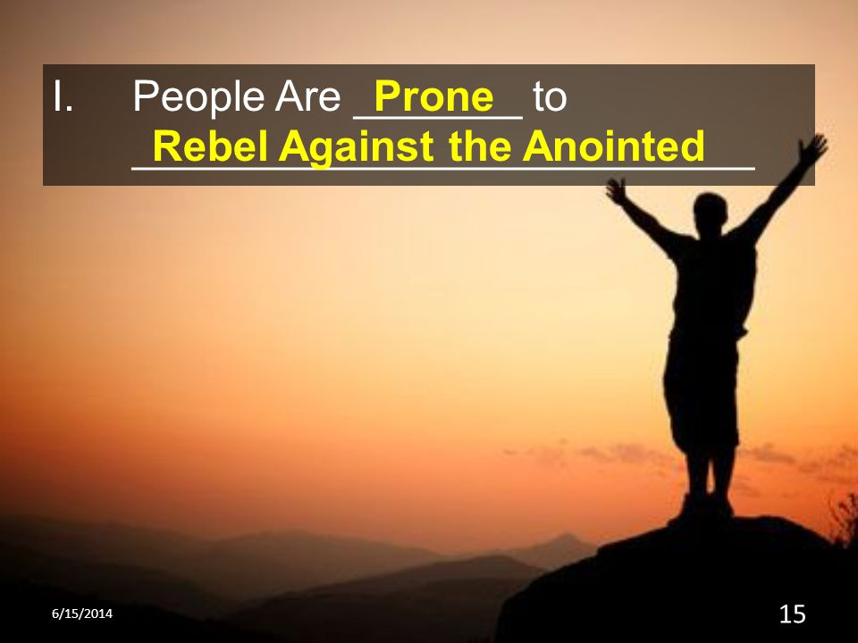 I.People Are _______ to __________________________ Prone Rebel Against the Anointed 6/15/2014 15