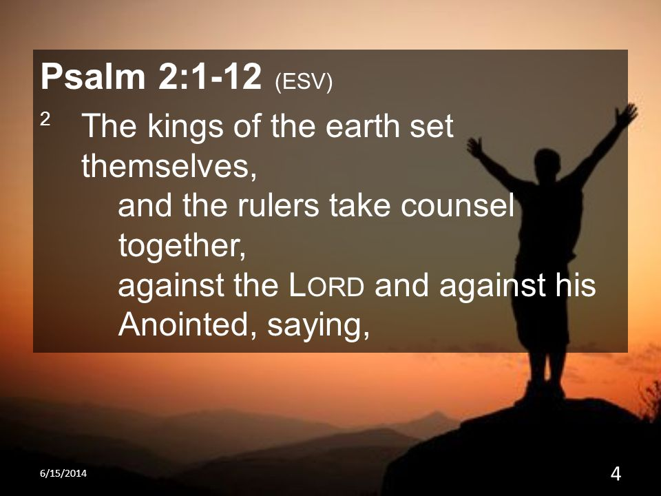 Psalm 2:1-12 (ESV) 2 The kings of the earth set themselves, and the rulers take counsel together, against the L ORD and against his Anointed, saying,