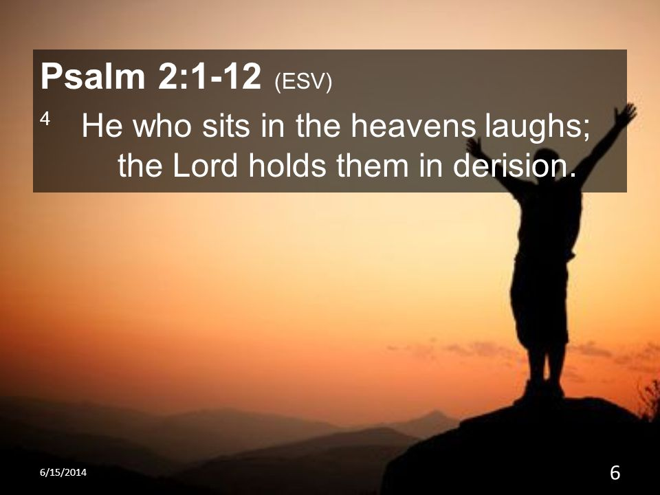 Psalm 2:1-12 (ESV) 4 He who sits in the heavens laughs; the Lord holds them in derision. 6/15/2014 6